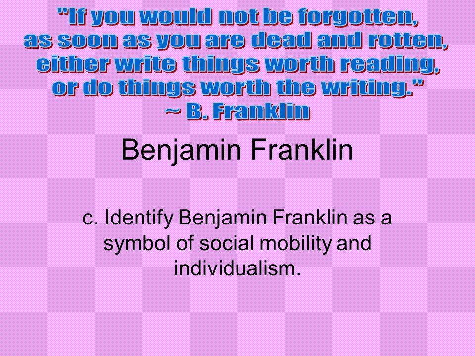 Benjamin Franklin c. Identify Benjamin Franklin as a symbol of social mobility and individualism.