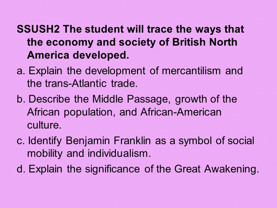 SSUSH2 The student will trace the ways that the economy and society of British North America developed. a. Explain the development of mercantilism and