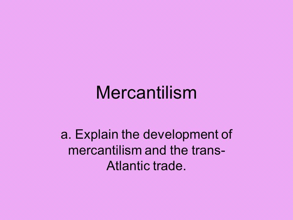 Mercantilism a. Explain the development of mercantilism and the trans- Atlantic trade.