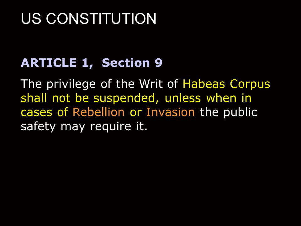 US CONSTITUTION ARTICLE 1, Section 9 The privilege of the Writ of Habeas Corpus shall not be suspended, unless when in cases of Rebellion or Invasion the public safety may require it.
