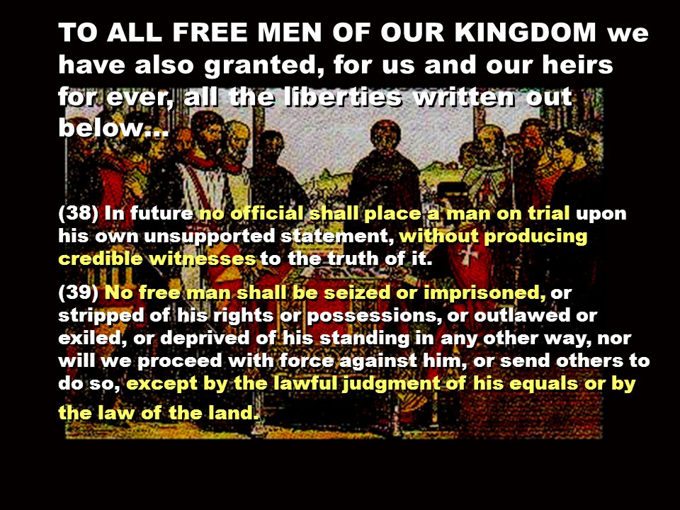 TO ALL FREE MEN OF OUR KINGDOM we have also granted, for us and our heirs for ever, all the liberties written out below… (38) In future no official shall place a man on trial upon his own unsupported statement, without producing credible witnesses to the truth of it.