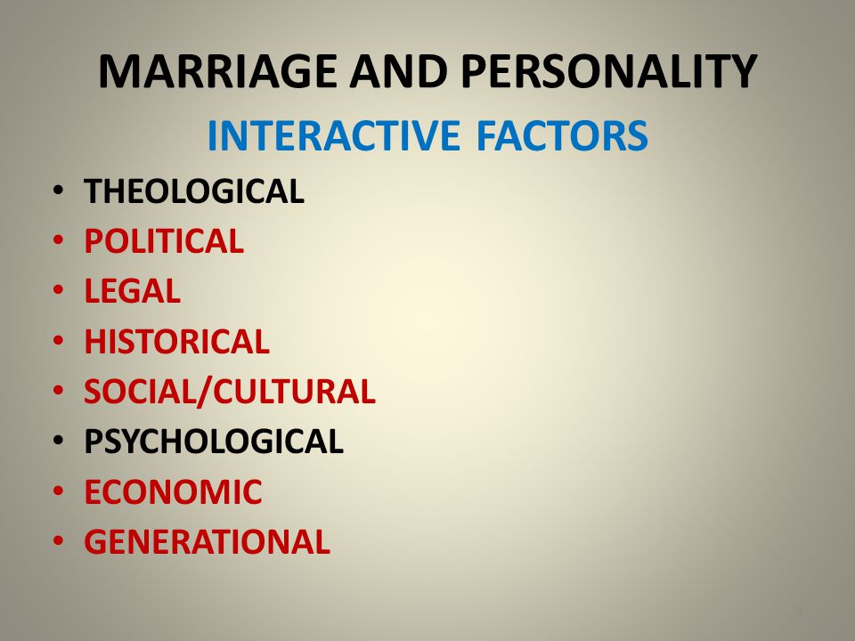 MARRIAGE AND PERSONALITY INTERACTIVE FACTORS THEOLOGICAL POLITICAL LEGAL HISTORICAL SOCIAL/CULTURAL PSYCHOLOGICAL ECONOMIC GENERATIONAL 1