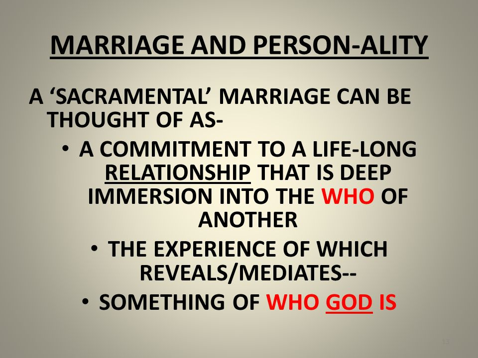 MARRIAGE AND PERSON-ALITY A 'SACRAMENTAL' MARRIAGE CAN BE THOUGHT OF AS- A COMMITMENT TO A LIFE-LONG RELATIONSHIP THAT IS DEEP IMMERSION INTO THE WHO OF ANOTHER THE EXPERIENCE OF WHICH REVEALS/MEDIATES-- SOMETHING OF WHO GOD IS 13