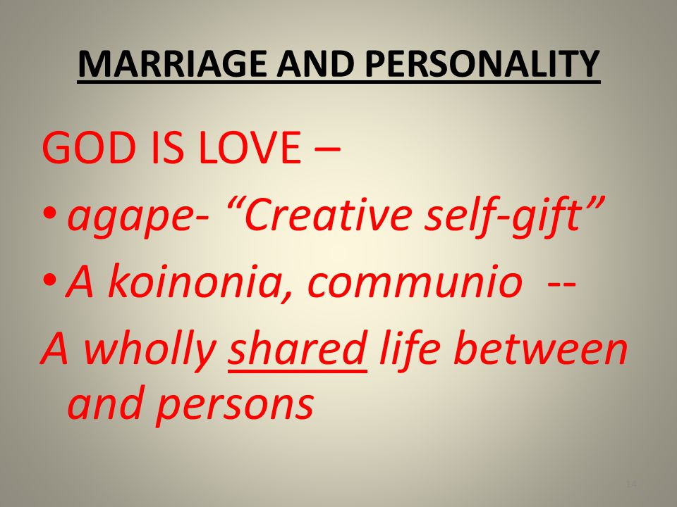 MARRIAGE AND PERSONALITY GOD IS LOVE – agape- Creative self-gift A koinonia, communio -- A wholly shared life between and persons 14