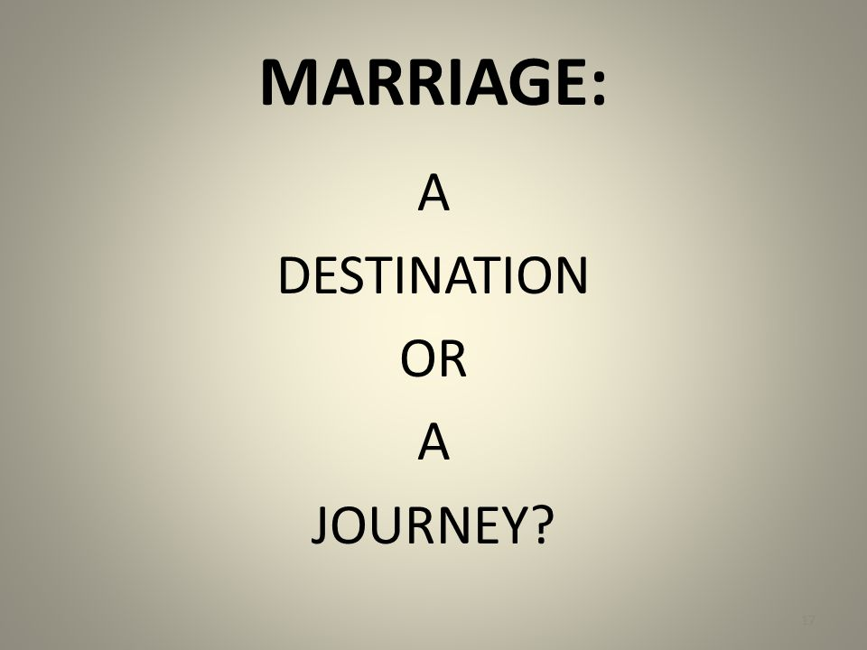 MARRIAGE: A DESTINATION OR A JOURNEY 17