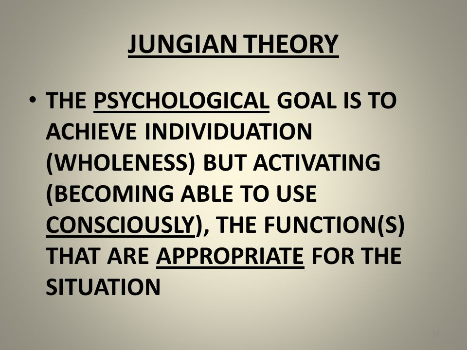 JUNGIAN THEORY THE PSYCHOLOGICAL GOAL IS TO ACHIEVE INDIVIDUATION (WHOLENESS) BUT ACTIVATING (BECOMING ABLE TO USE CONSCIOUSLY), THE FUNCTION(S) THAT ARE APPROPRIATE FOR THE SITUATION 31