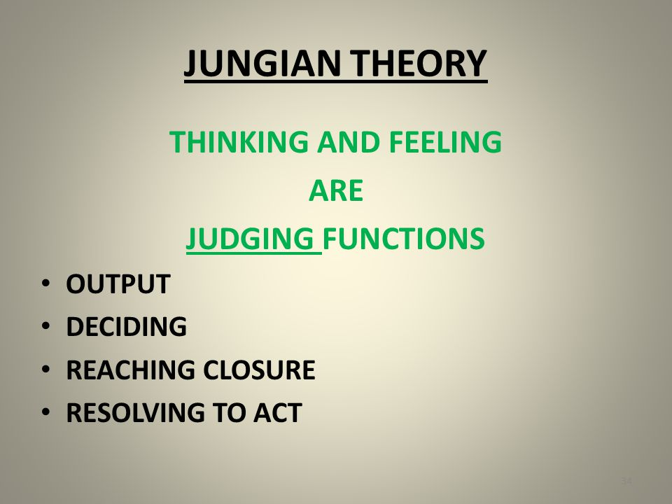 JUNGIAN THEORY THINKING AND FEELING ARE JUDGING FUNCTIONS OUTPUT DECIDING REACHING CLOSURE RESOLVING TO ACT 34