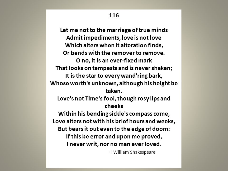 116 Let me not to the marriage of true minds Admit impediments, love is not love Which alters when it alteration finds, Or bends with the remover to remove.