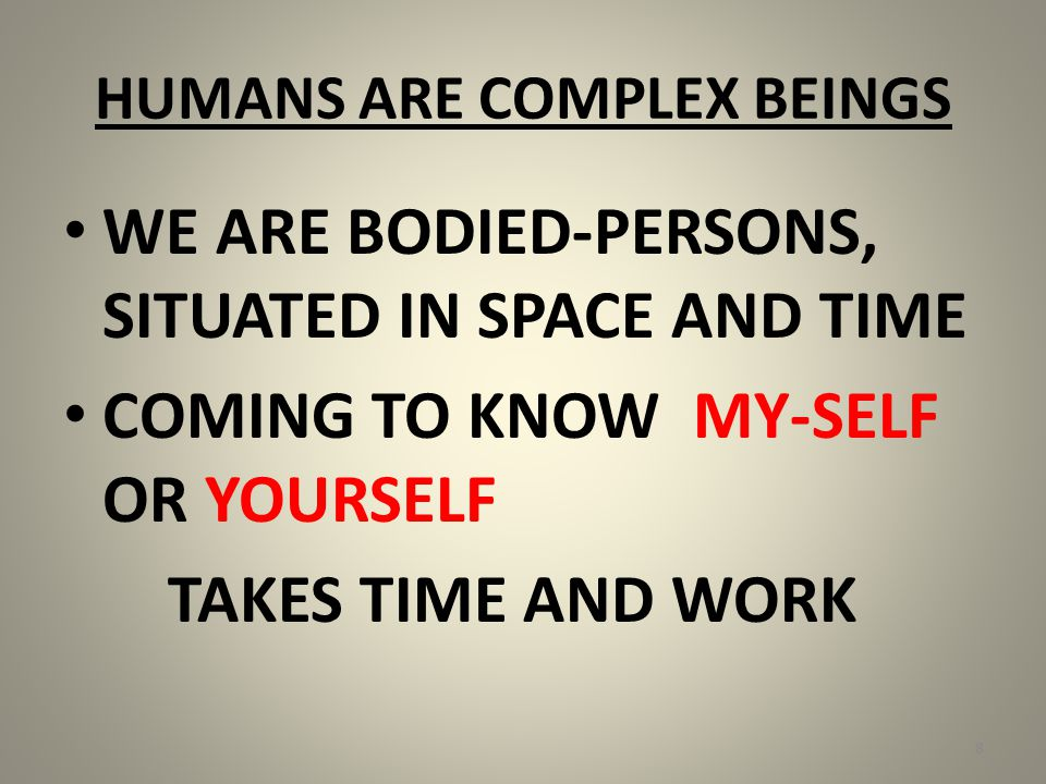 HUMANS ARE COMPLEX BEINGS WE ARE BODIED-PERSONS, SITUATED IN SPACE AND TIME COMING TO KNOW MY-SELF OR YOURSELF TAKES TIME AND WORK 8