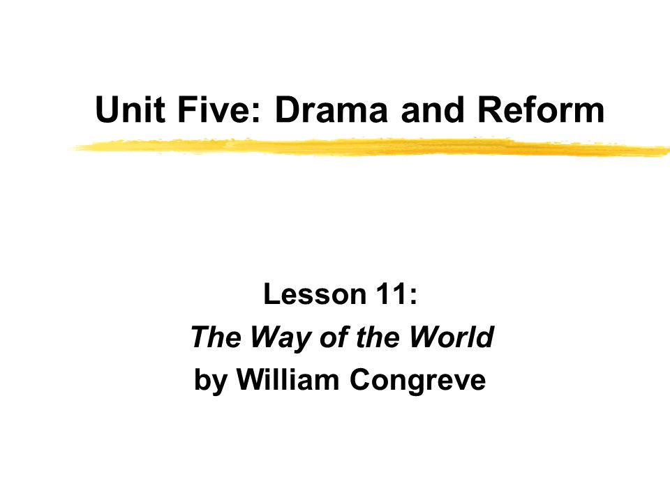 Unit Five: Drama and Reform Lesson 11: The Way of the World by William Congreve