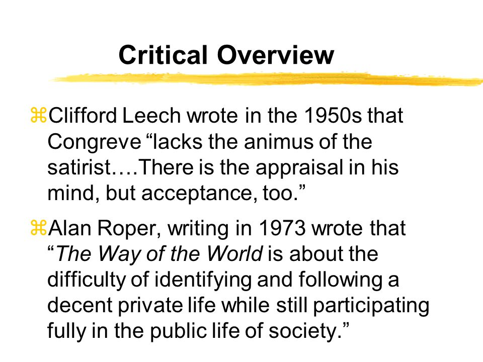 Critical Overview zClifford Leech wrote in the 1950s that Congreve lacks the animus of the satirist….There is the appraisal in his mind, but acceptance, too. zAlan Roper, writing in 1973 wrote that The Way of the World is about the difficulty of identifying and following a decent private life while still participating fully in the public life of society.