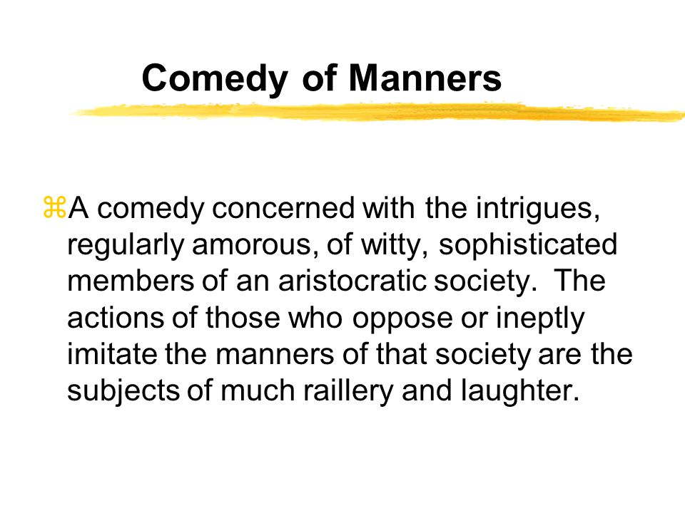 Comedy of Manners zA comedy concerned with the intrigues, regularly amorous, of witty, sophisticated members of an aristocratic society.