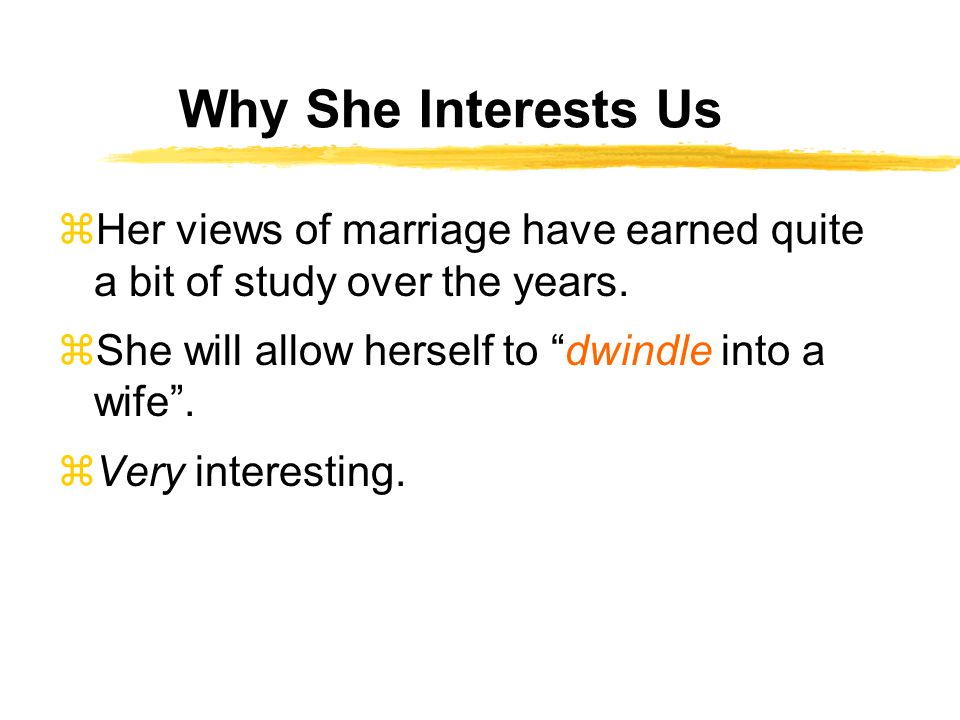 Why She Interests Us zHer views of marriage have earned quite a bit of study over the years.