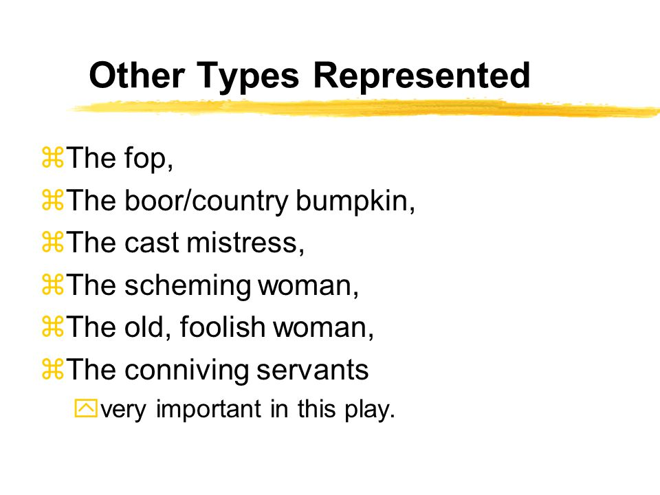 Other Types Represented zThe fop, zThe boor/country bumpkin, zThe cast mistress, zThe scheming woman, zThe old, foolish woman, zThe conniving servants yvery important in this play.