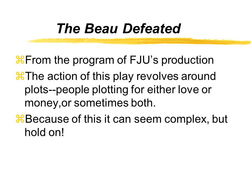 The Beau Defeated zFrom the program of FJU's production zThe action of this play revolves around plots--people plotting for either love or money,or sometimes both.