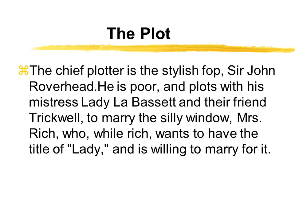 The Plot zThe chief plotter is the stylish fop, Sir John Roverhead.He is poor, and plots with his mistress Lady La Bassett and their friend Trickwell, to marry the silly window, Mrs.