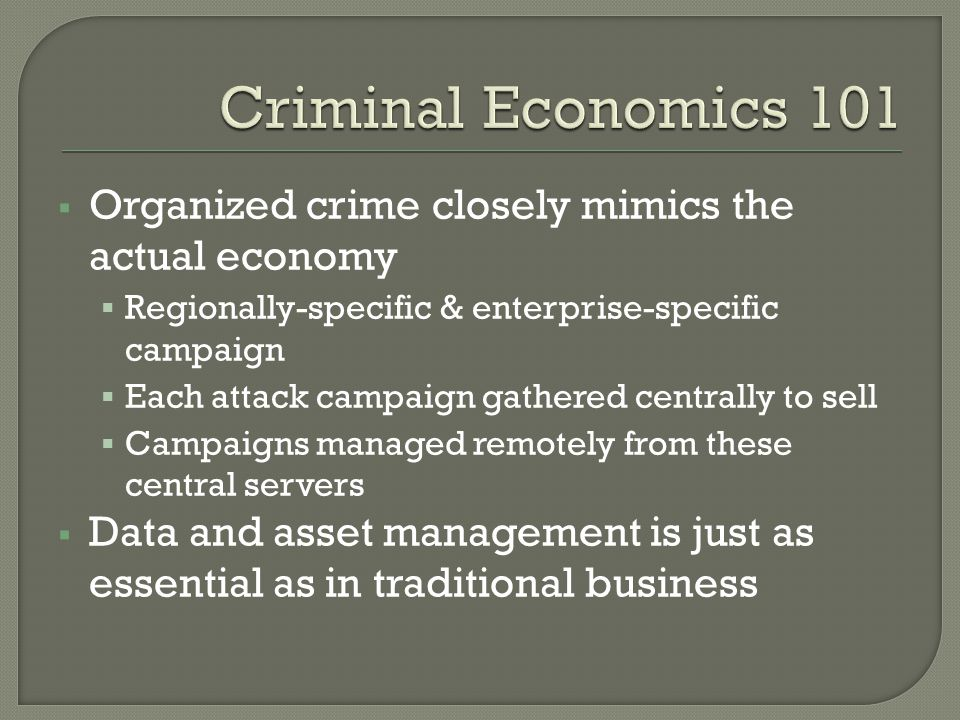  Organized crime closely mimics the actual economy  Regionally-specific & enterprise-specific campaign  Each attack campaign gathered centrally to sell  Campaigns managed remotely from these central servers  Data and asset management is just as essential as in traditional business