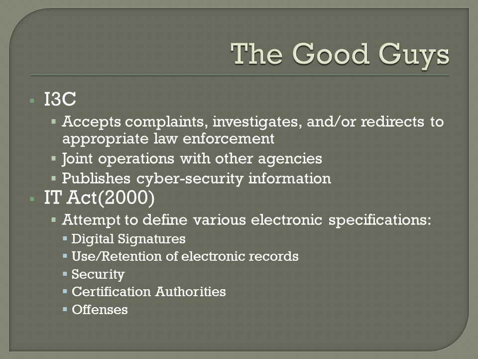  I3C  Accepts complaints, investigates, and/or redirects to appropriate law enforcement  Joint operations with other agencies  Publishes cyber-security information  IT Act(2000)  Attempt to define various electronic specifications:  Digital Signatures  Use/Retention of electronic records  Security  Certification Authorities  Offenses
