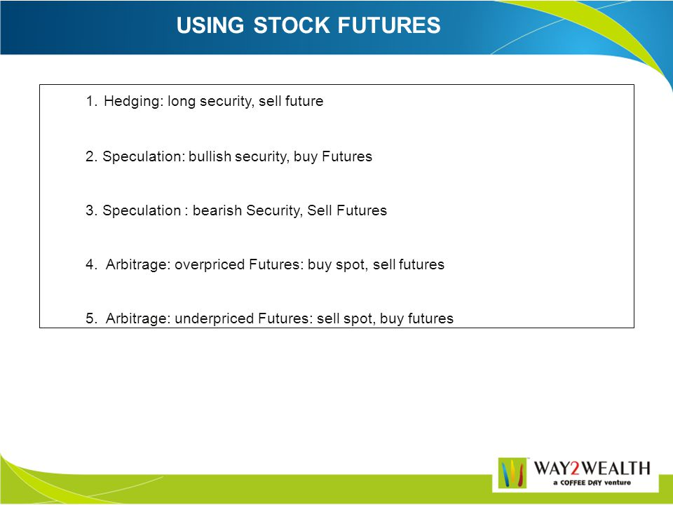 USING INDEX FUTURES There are eight basic modes of trading on the index future market: Hedging 1. Long security, short Nifty Futures 2. Short security