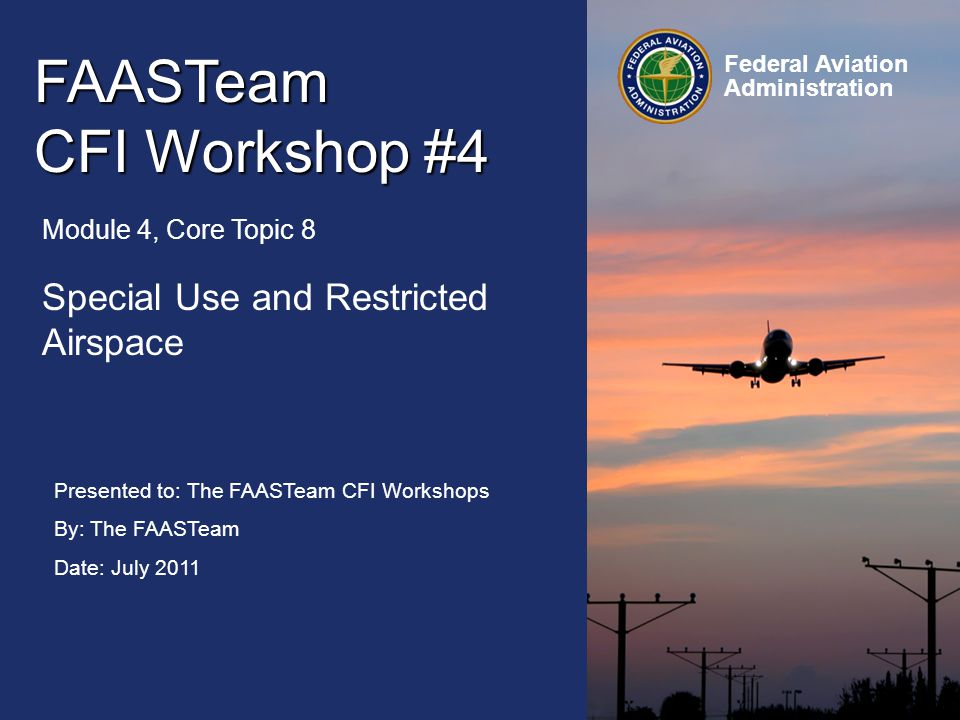 Presented to: The FAASTeam CFI Workshops By: The FAASTeam Date: July 2011 Federal Aviation Administration FAASTeam CFI Workshop #4 Module 4, Core Topic 8 Special Use and Restricted Airspace