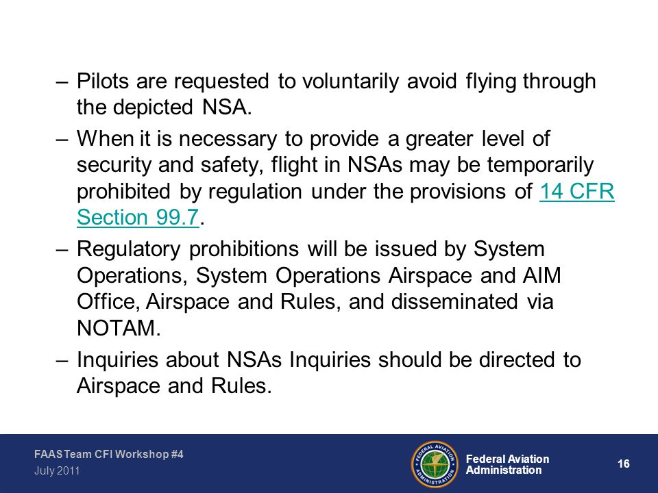 16 Federal Aviation Administration FAASTeam CFI Workshop #4 July 2011 –Pilots are requested to voluntarily avoid flying through the depicted NSA.