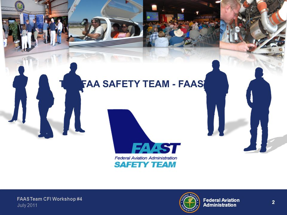 2 Federal Aviation Administration FAASTeam CFI Workshop #4 July 2011 THE FAA SAFETY TEAM - FAASTeam