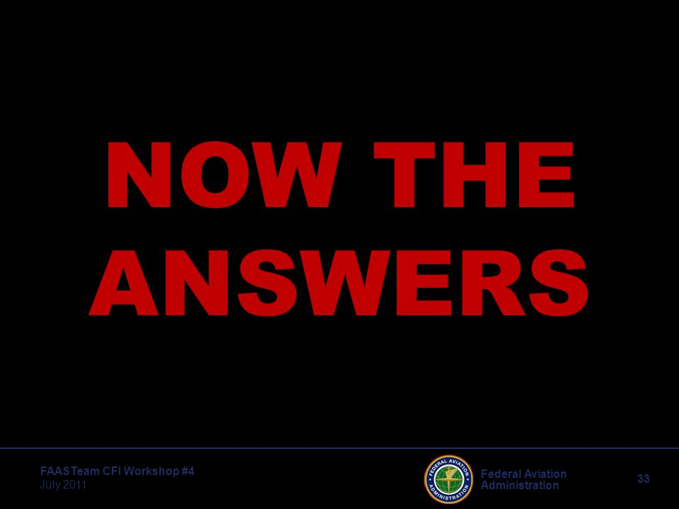33 Federal Aviation Administration FAASTeam CFI Workshop #4 July 2011 NOW THE ANSWERS