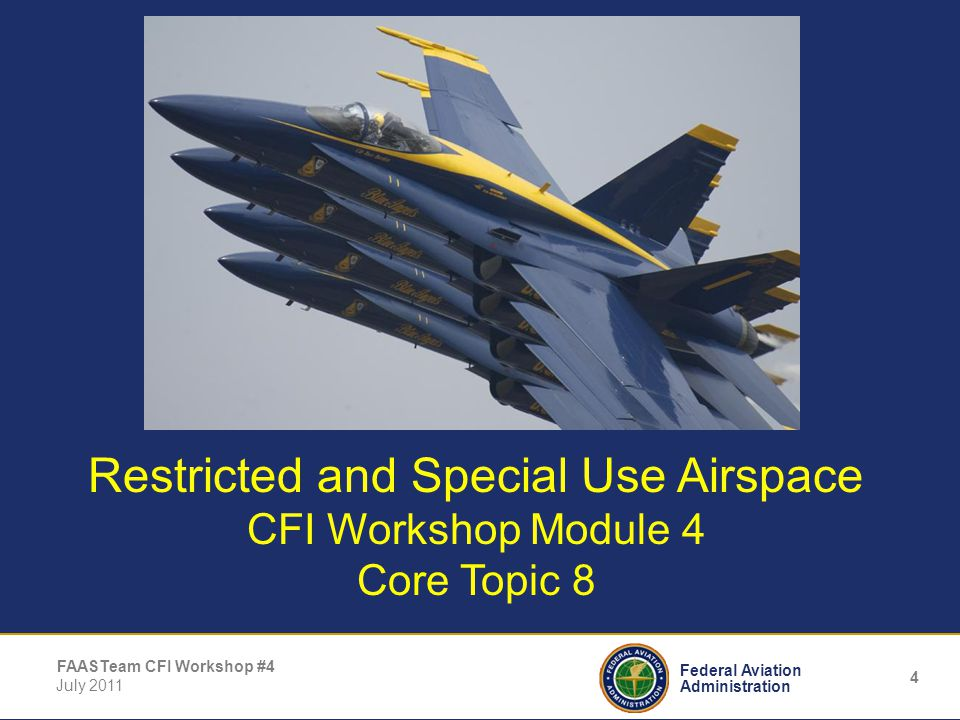 4 Federal Aviation Administration FAASTeam CFI Workshop #4 July 2011 Restricted and Special Use Airspace CFI Workshop Module 4 Core Topic 8