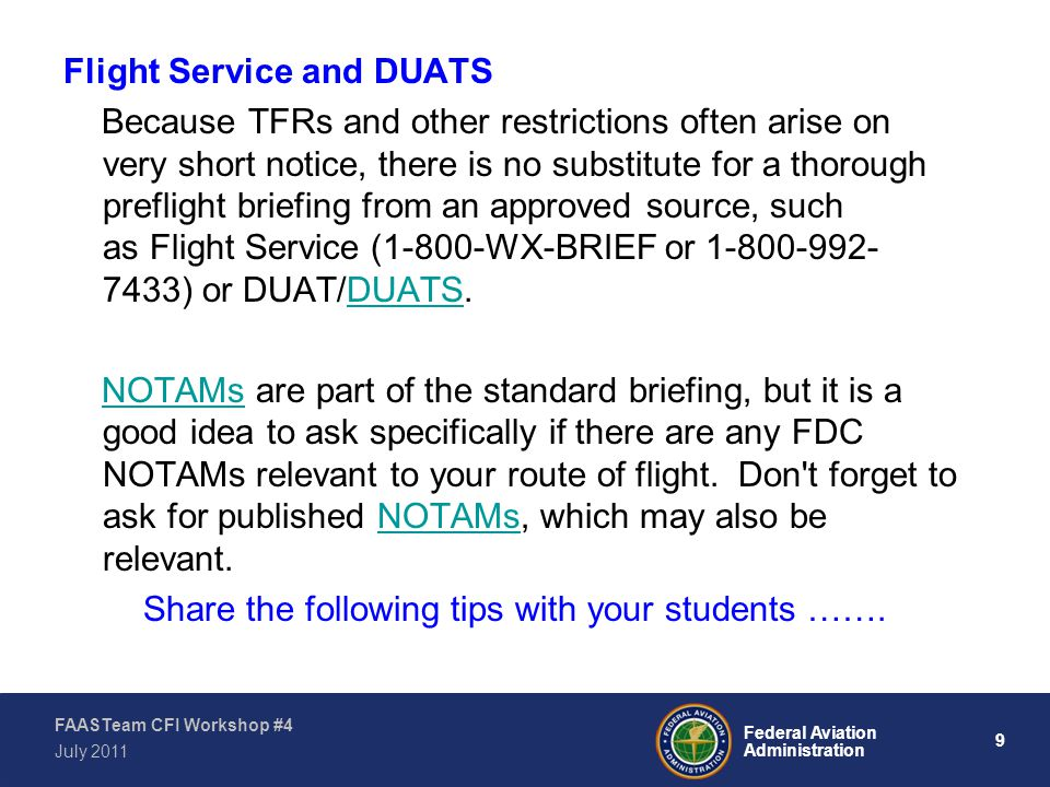 10 Federal Aviation Administration FAASTeam CFI Workshop #4 July 2011 If you learn about the existence of a TFR in a telephone briefing from an AFSS specialist, review the text and print a copy to carry along on your flight.