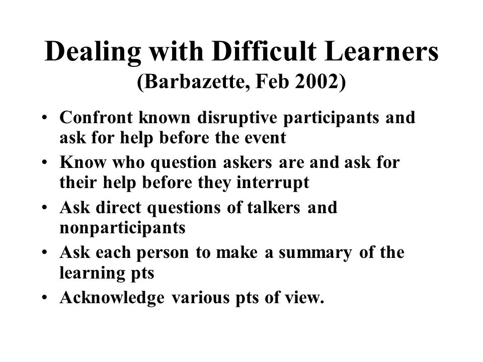 Dealing with Difficult Learners (Barbazette, Feb 2002) Situation: You are conducting online customer service training for 15 new associates but two veterans are in the course as a refresher.