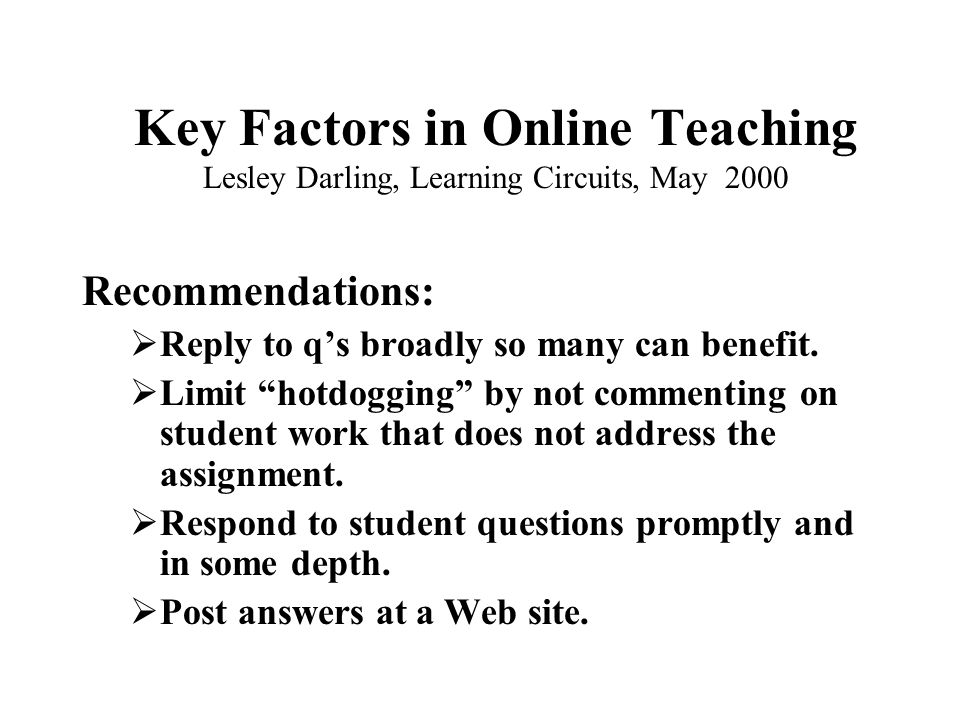 Key Factors in Sync Delivery Lesley Darling, Learning Circuits, May 2000 Jennifer Hoffman, Insync Training, Learning Circuits, February 2000  Mute phone, raise hands, mail resources and materials ahead of time  Ask open-ended questions  Send emails to nonparticipating students  Encourage students to answer each other's q's  Feel free to go back and add to answers  Be aware of needed time commitments