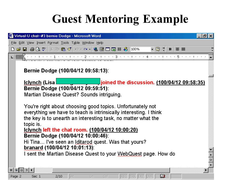 Electronic Guests & Mentoring 1.Find article or topic that is controversial 2.Invite person associated with that article (perhaps based on student suggestions) 3.Hold real time chat 4.Pose questions 5.Discuss and debrief (i.e., did anyone change their minds ) (Alternatives: Email Interviews with experts; Assignments with expert reviews)