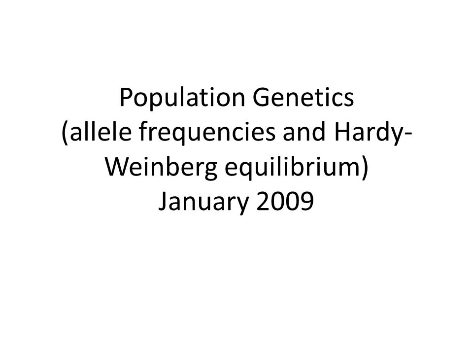 Population Genetics (allele frequencies and Hardy- Weinberg equilibrium) January 2009