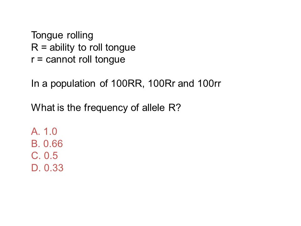 Tongue rolling R = ability to roll tongue r = cannot roll tongue In a population of 100RR, 100Rr and 100rr What is the frequency of allele R.