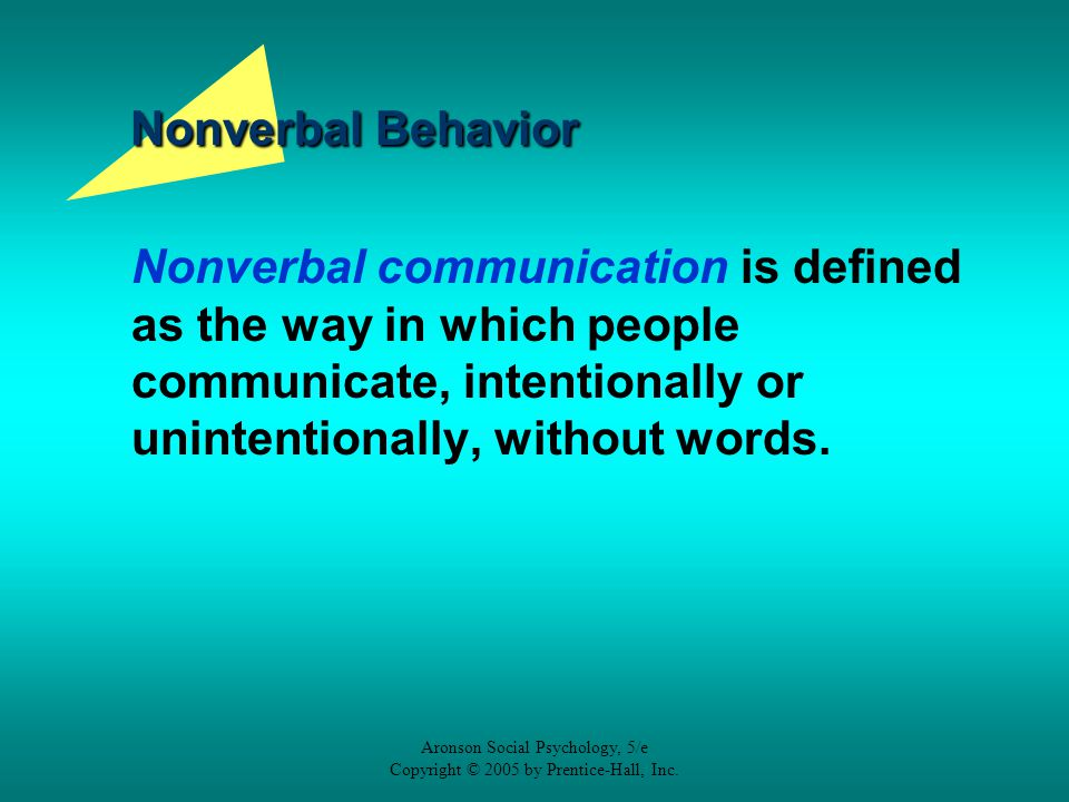 Aronson Social Psychology, 5/e Copyright © 2005 by Prentice-Hall, Inc. Nonverbal Behavior Nonverbal communication is defined as the way in which peopl