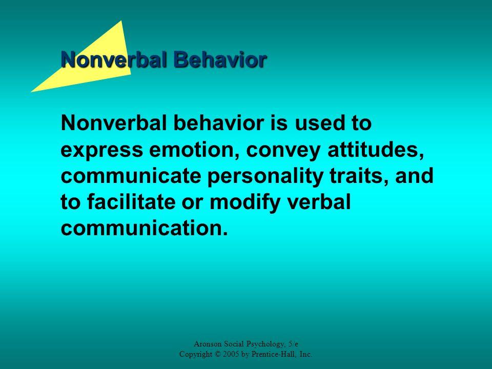Aronson Social Psychology, 5/e Copyright © 2005 by Prentice-Hall, Inc. Nonverbal Behavior Nonverbal behavior is used to express emotion, convey attitu