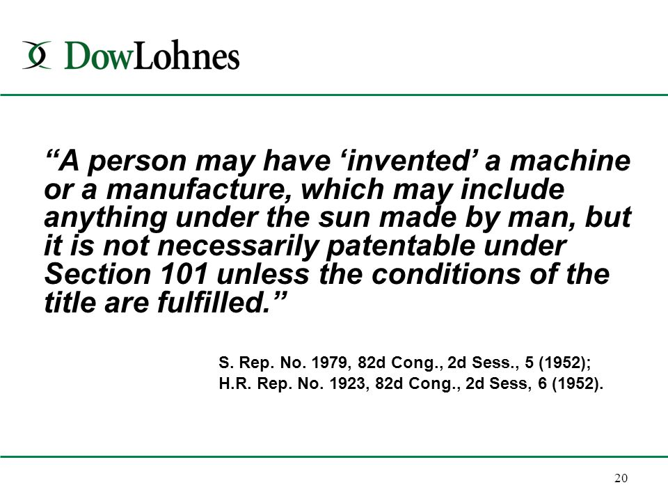 20 A person may have 'invented' a machine or a manufacture, which may include anything under the sun made by man, but it is not necessarily patentable under Section 101 unless the conditions of the title are fulfilled. S.