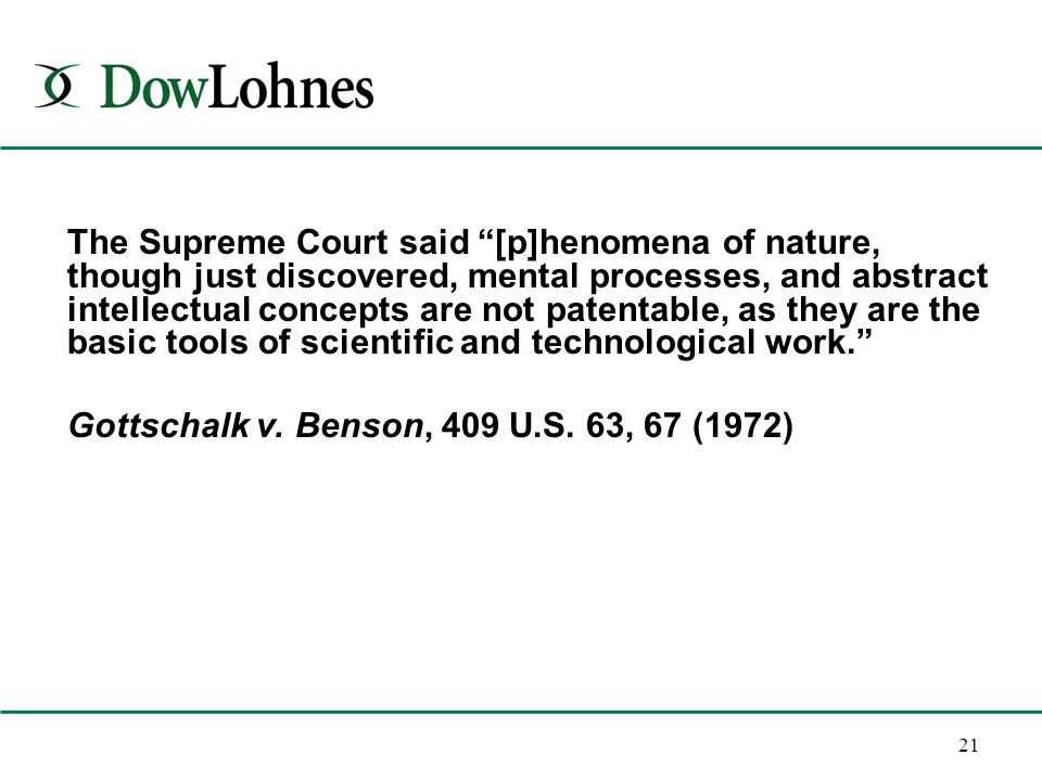 21 The Supreme Court said [p]henomena of nature, though just discovered, mental processes, and abstract intellectual concepts are not patentable, as they are the basic tools of scientific and technological work. Gottschalk v.
