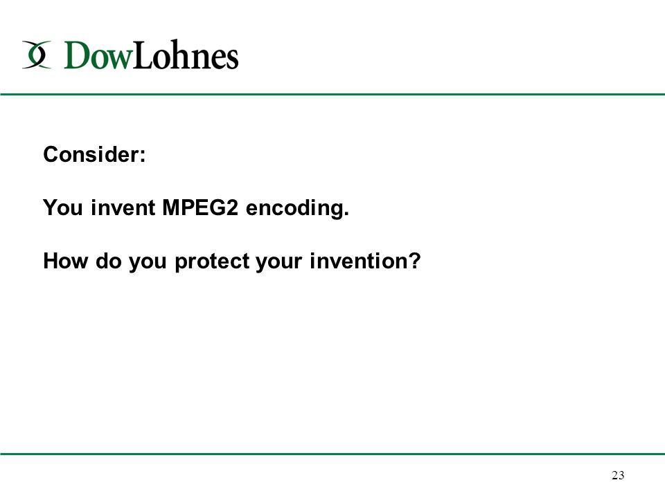23 Consider: You invent MPEG2 encoding. How do you protect your invention?