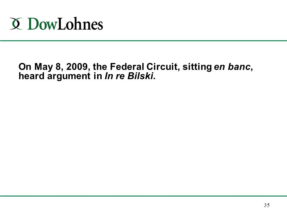 35 On May 8, 2009, the Federal Circuit, sitting en banc, heard argument in In re Bilski.
