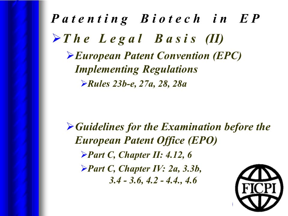 P a t e n t i n g B i o t e c h i n E P  T h e L e g a l B a s i s (II)  European Patent Convention (EPC) Implementing Regulations  Rules 23b-e, 27a, 28, 28a  Guidelines for the Examination before the European Patent Office (EPO)  Part C, Chapter II: 4.12, 6  Part C, Chapter IV: 2a, 3.3b, 3.4 - 3.6, 4.2 - 4.4., 4.6