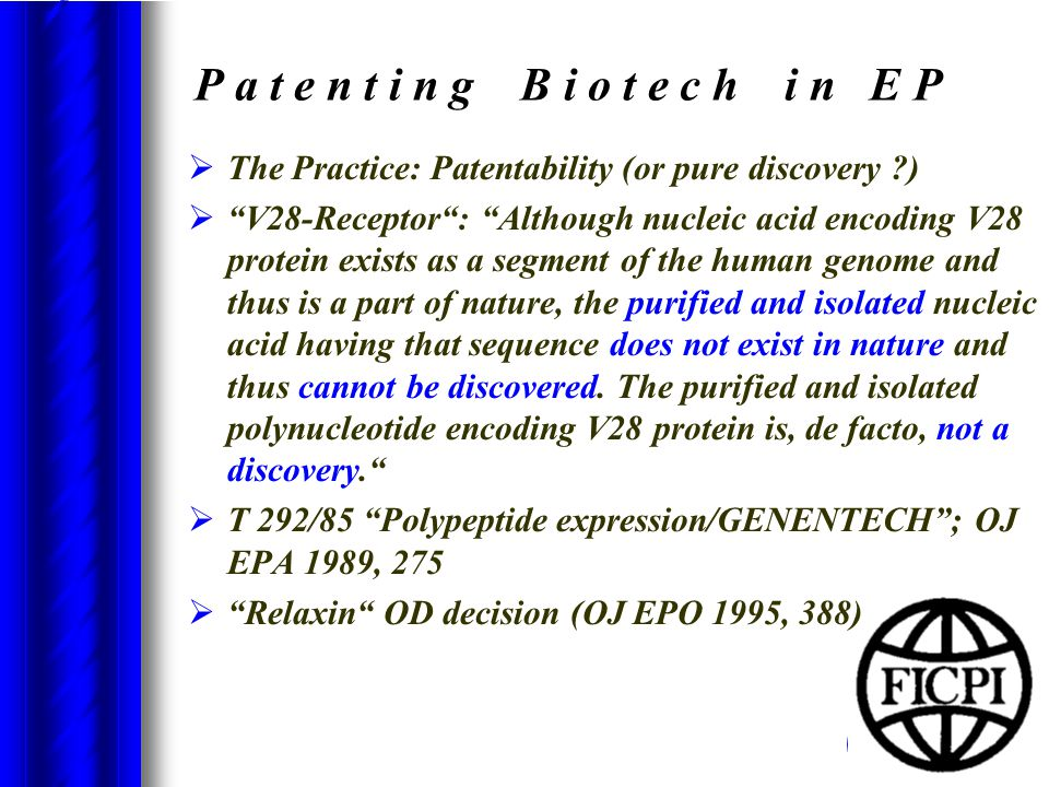 P a t e n t i n g B i o t e c h i n E P  The Practice: Patentability (or pure discovery )  V28-Receptor : Although nucleic acid encoding V28 protein exists as a segment of the human genome and thus is a part of nature, the purified and isolated nucleic acid having that sequence does not exist in nature and thus cannot be discovered.