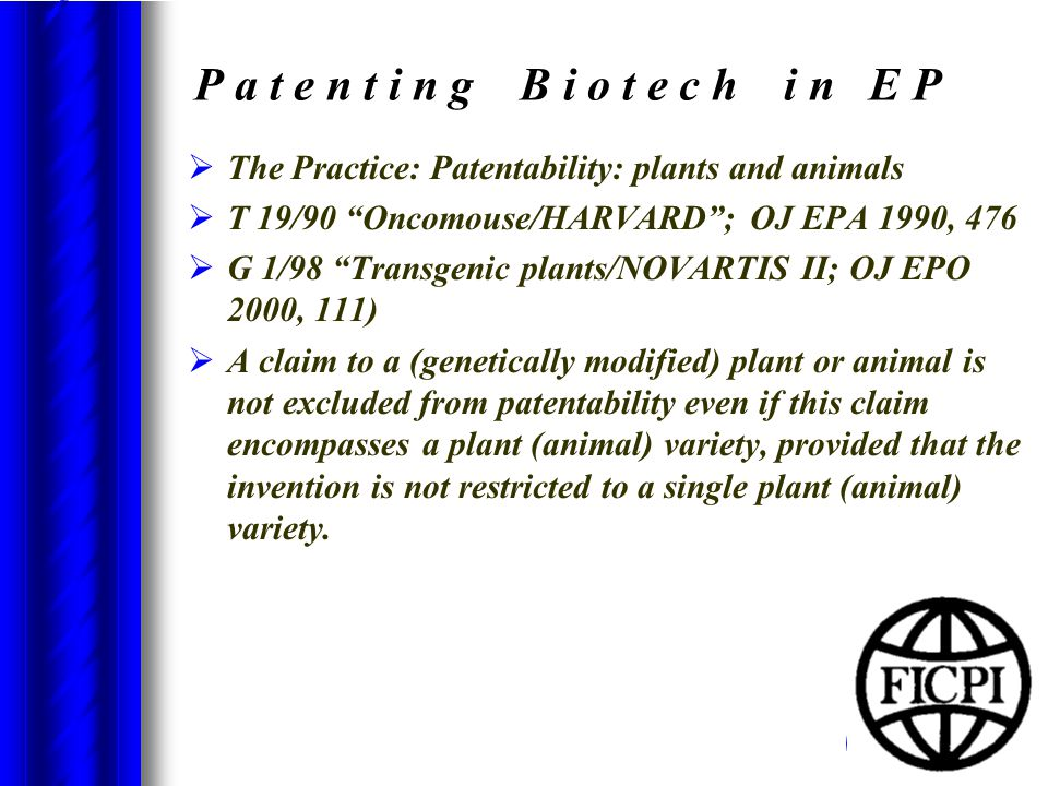 P a t e n t i n g B i o t e c h i n E P  The Practice: Patentability: plants and animals  T 19/90 Oncomouse/HARVARD ; OJ EPA 1990, 476  G 1/98 Transgenic plants/NOVARTIS II; OJ EPO 2000, 111)  A claim to a (genetically modified) plant or animal is not excluded from patentability even if this claim encompasses a plant (animal) variety, provided that the invention is not restricted to a single plant (animal) variety.