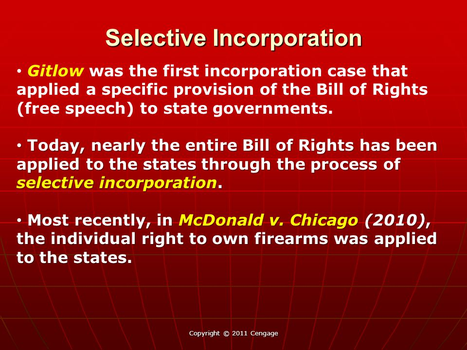 Selective Incorporation: Rights not yet incorporated Copyright © 2011 Cengage Amendment III: Freedom from quartering of soldiers (incorporated only in Second U.S.