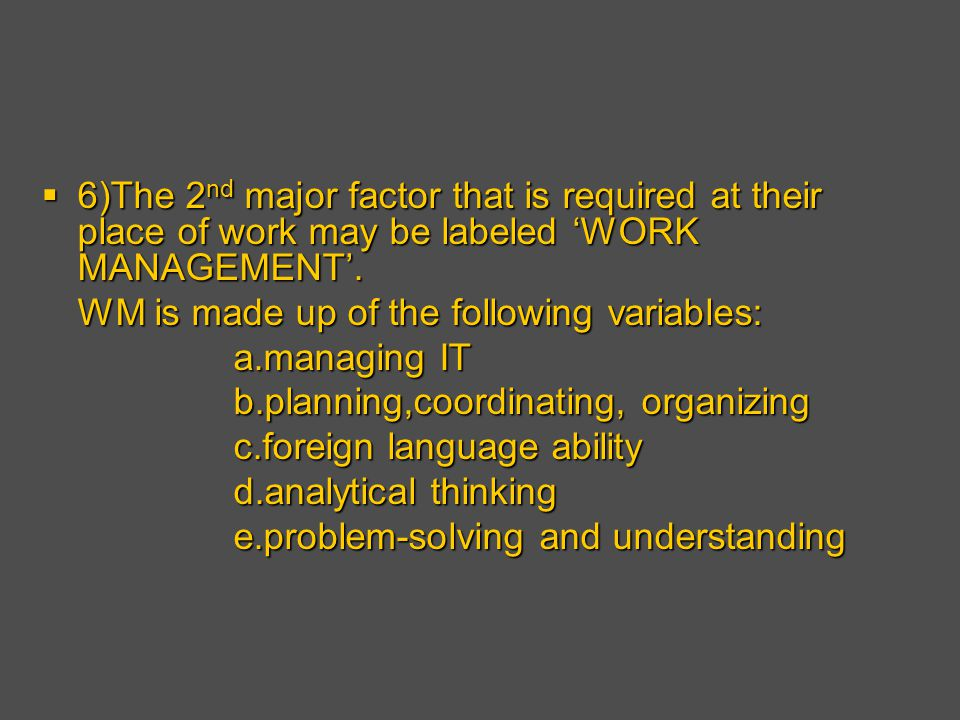 6)The 2 nd major factor that is required at their place of work may be labeled 'WORK MANAGEMENT'.