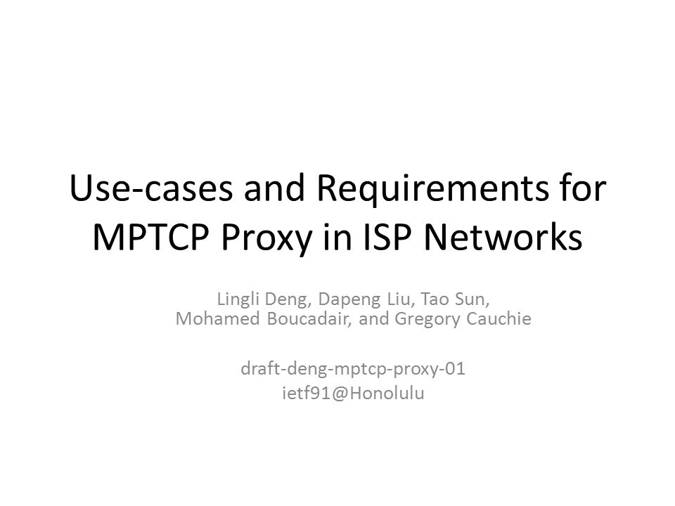 Use-cases and Requirements for MPTCP Proxy in ISP Networks Lingli Deng, Dapeng Liu, Tao Sun, Mohamed Boucadair, and Gregory Cauchie draft-deng-mptcp-proxy-01 ietf91@Honolulu