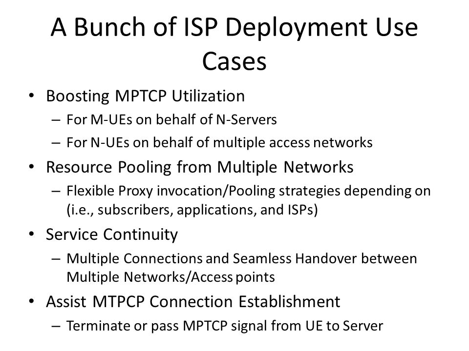 A Bunch of ISP Deployment Use Cases Boosting MPTCP Utilization – For M-UEs on behalf of N-Servers – For N-UEs on behalf of multiple access networks Resource Pooling from Multiple Networks – Flexible Proxy invocation/Pooling strategies depending on (i.e., subscribers, applications, and ISPs) Service Continuity – Multiple Connections and Seamless Handover between Multiple Networks/Access points Assist MTPCP Connection Establishment – Terminate or pass MPTCP signal from UE to Server