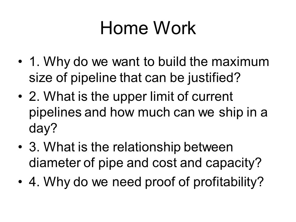 Home Work 1. Why do we want to build the maximum size of pipeline that can be justified? 2. What is the upper limit of current pipelines and how much