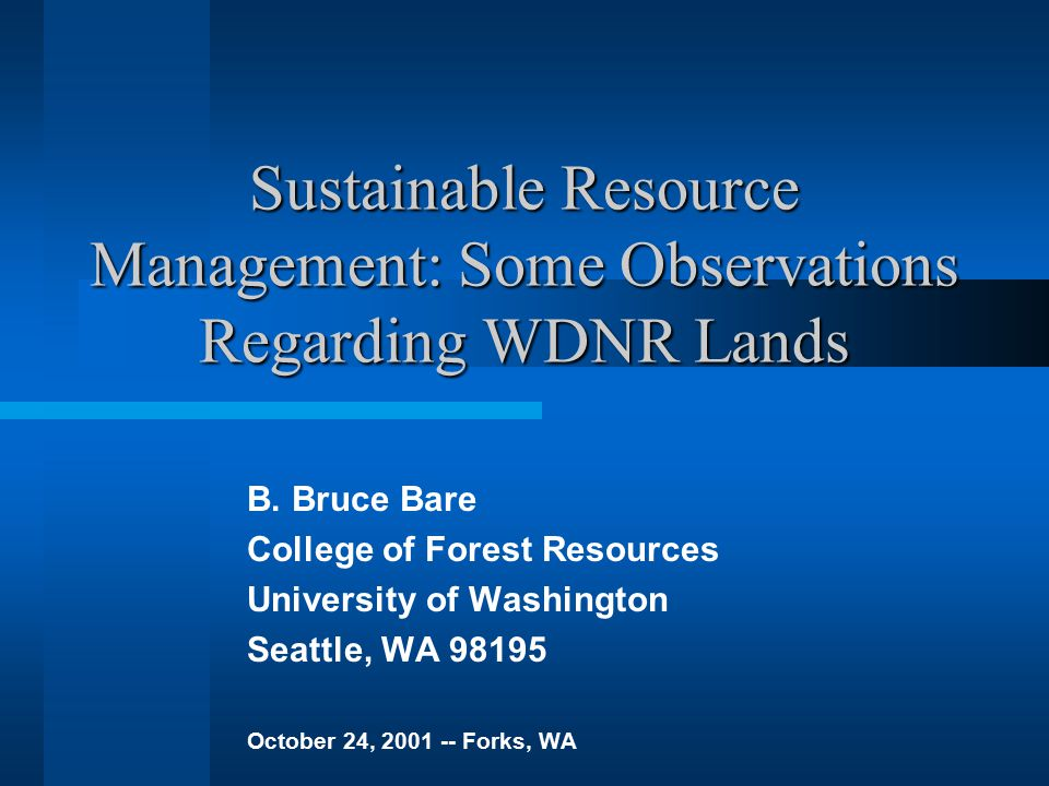 Sustainable Resource Management: Some Observations Regarding WDNR Lands B. Bruce Bare College of Forest Resources University of Washington Seattle, WA