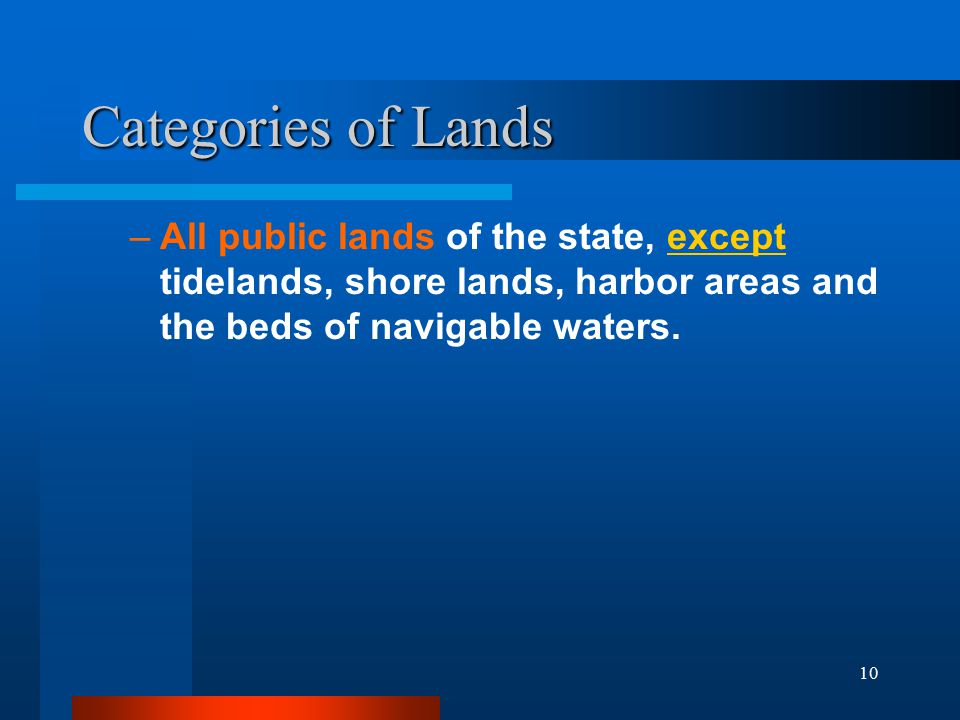 10 Categories of Lands –All public lands of the state, except tidelands, shore lands, harbor areas and the beds of navigable waters.